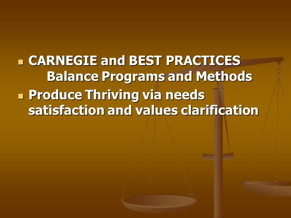 CARNEGIE and BEST PRACTICES Balance Programs and Methods CARNEGIE and BEST PRACTICES Balance Programs and Methods Produce Thriving via needs satisfaction and values clarification Produce Thriving via needs satisfaction and values clarification