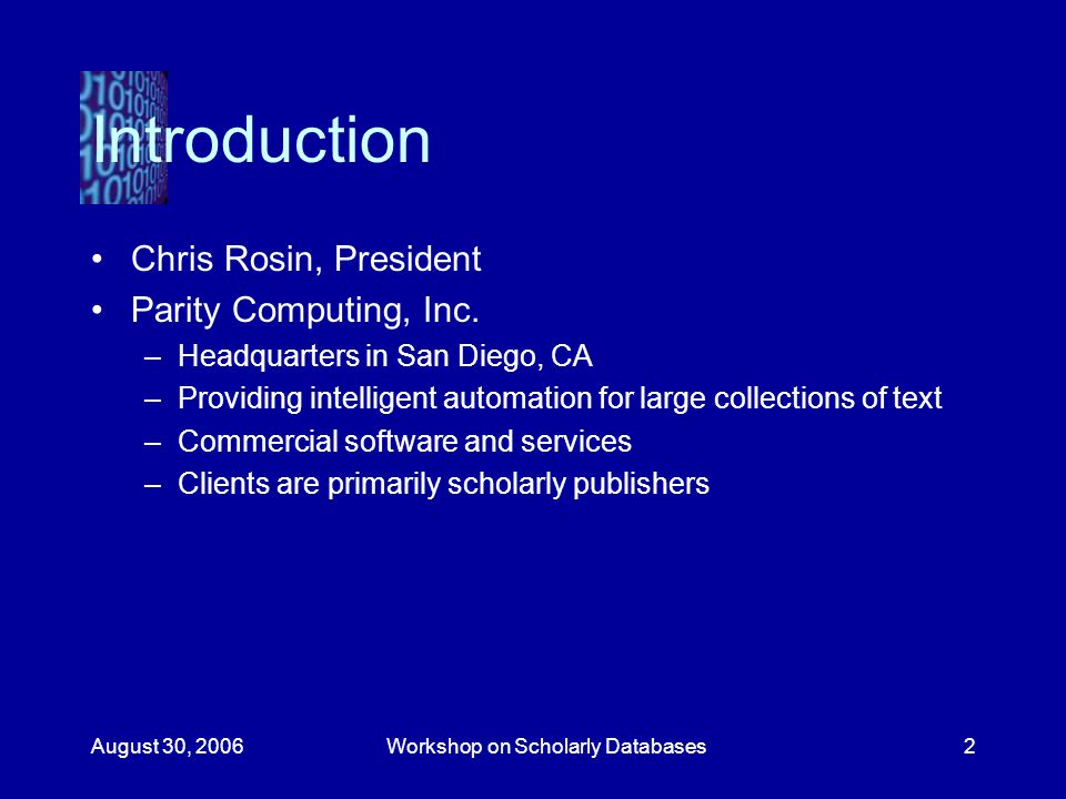 August 30, 2006Workshop on Scholarly Databases2 Introduction Chris Rosin, President Parity Computing, Inc.