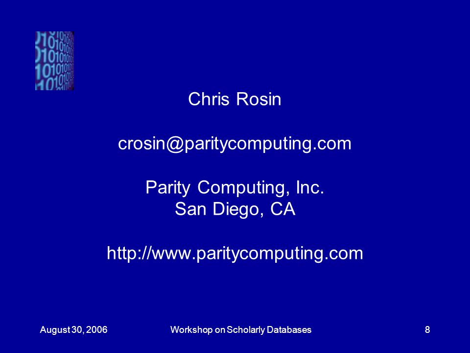 August 30, 2006Workshop on Scholarly Databases8 Chris Rosin crosin@paritycomputing.com Parity Computing, Inc.