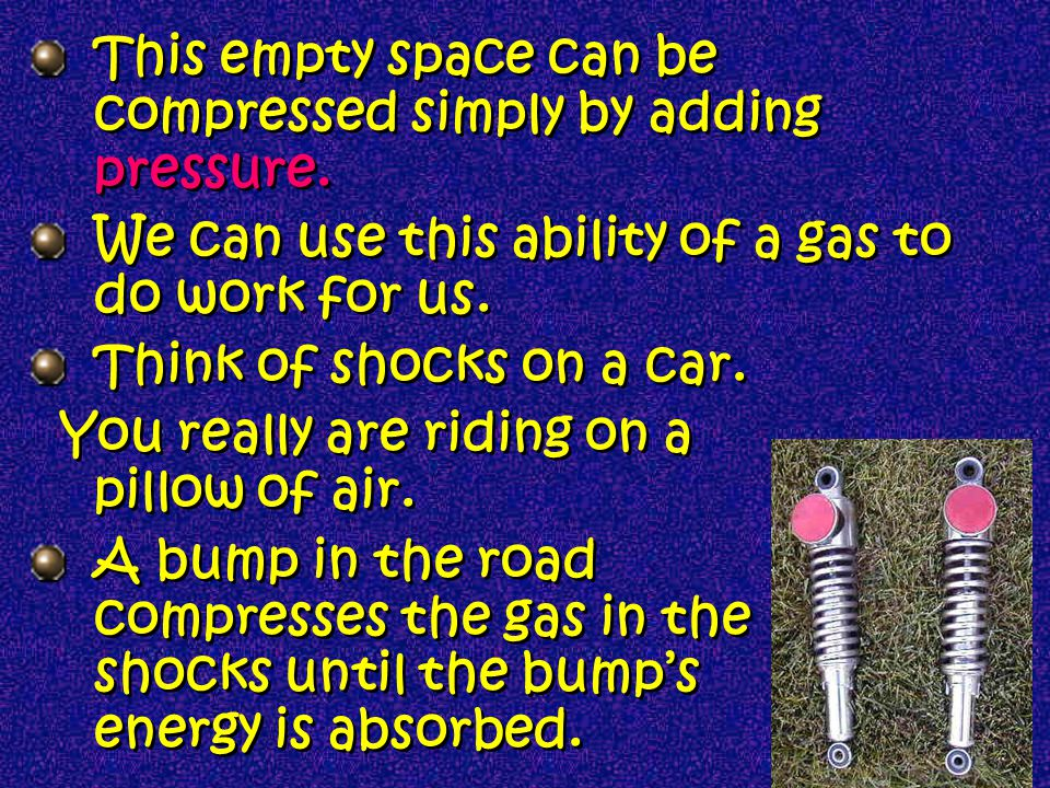 Gases R squeezable If you squeeze a gas, its volume can be reduced considerably A gases low density allows for there to be a lot of empty space between gas molecules.