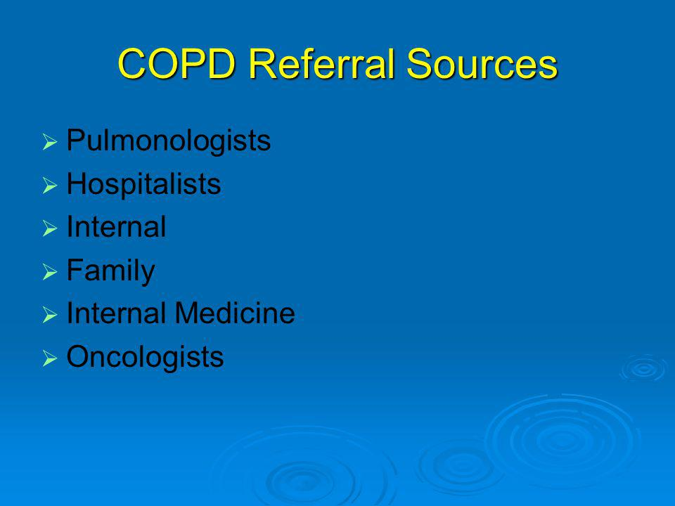 COPD Referral Sources   Pulmonologists   Hospitalists   Internal   Family   Internal Medicine   Oncologists