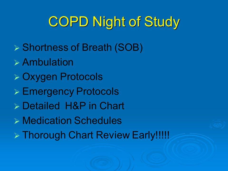 COPD Night of Study   Shortness of Breath (SOB)   Ambulation   Oxygen Protocols   Emergency Protocols   Detailed H&P in Chart   Medication Schedules   Thorough Chart Review Early!!!!!
