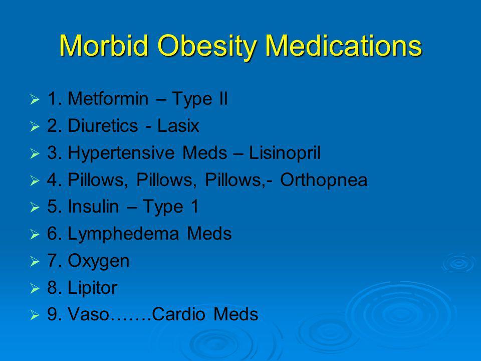Morbid Obesity Medications   1. Metformin – Type II   2. Diuretics - Lasix   3. Hypertensive Meds – Lisinopril   4. Pillows, Pillows, Pillows,