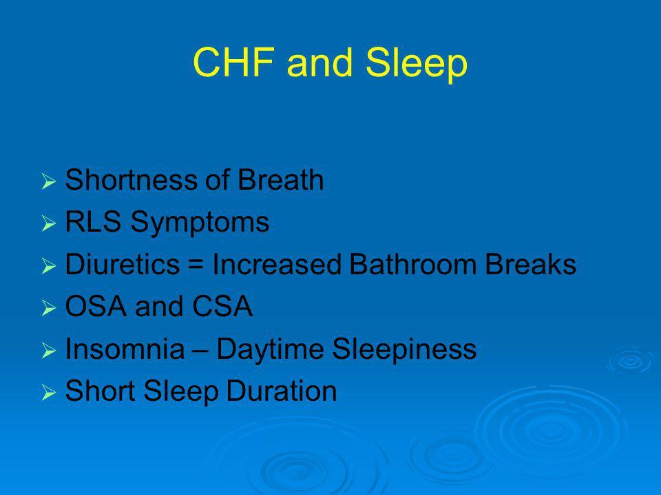 CHF and Sleep   Shortness of Breath   RLS Symptoms   Diuretics = Increased Bathroom Breaks   OSA and CSA   Insomnia – Daytime Sleepiness  