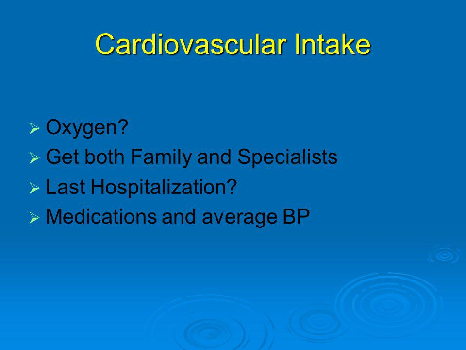 Cardiovascular Intake   Oxygen.   Get both Family and Specialists   Last Hospitalization.