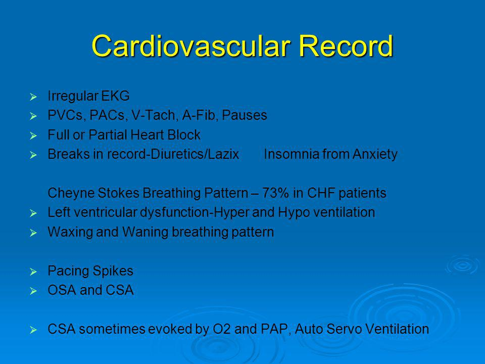 Cardiovascular Record   Irregular EKG   PVCs, PACs, V-Tach, A-Fib, Pauses   Full or Partial Heart Block   Breaks in record-Diuretics/Lazix Insomnia from Anxiety Cheyne Stokes Breathing Pattern – 73% in CHF patients   Left ventricular dysfunction-Hyper and Hypo ventilation   Waxing and Waning breathing pattern   Pacing Spikes   OSA and CSA   CSA sometimes evoked by O2 and PAP, Auto Servo Ventilation