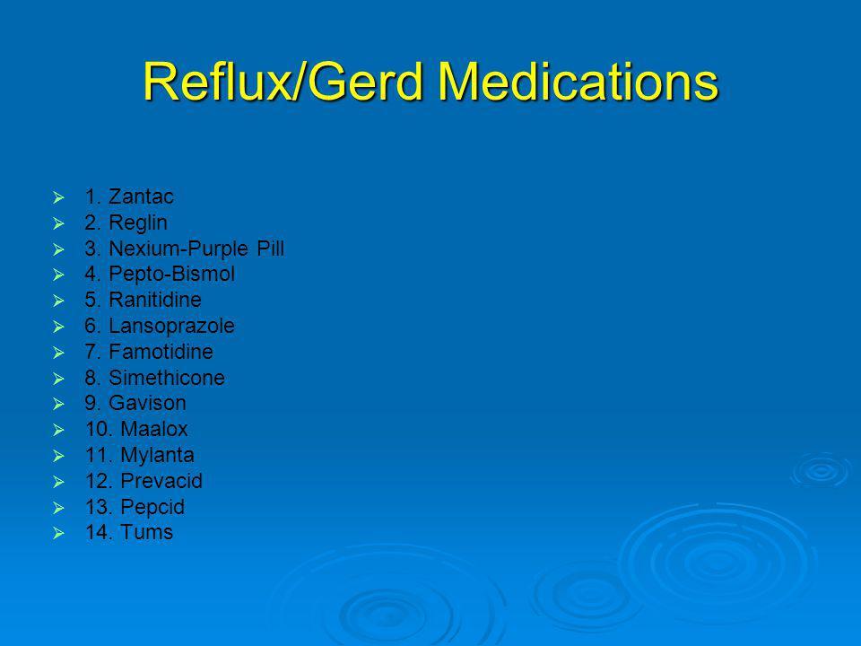 Reflux/Gerd Medications   1.Zantac   2. Reglin   3.