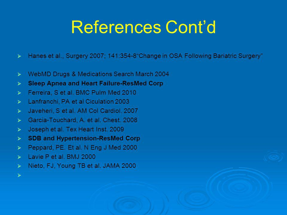 References Cont'd   Hanes et al., Surgery 2007; 141:354-8 Change in OSA Following Bariatric Surgery   WebMD Drugs & Medications Search March 2004   Sleep Apnea and Heart Failure-ResMed Corp   Ferreira, S et al.
