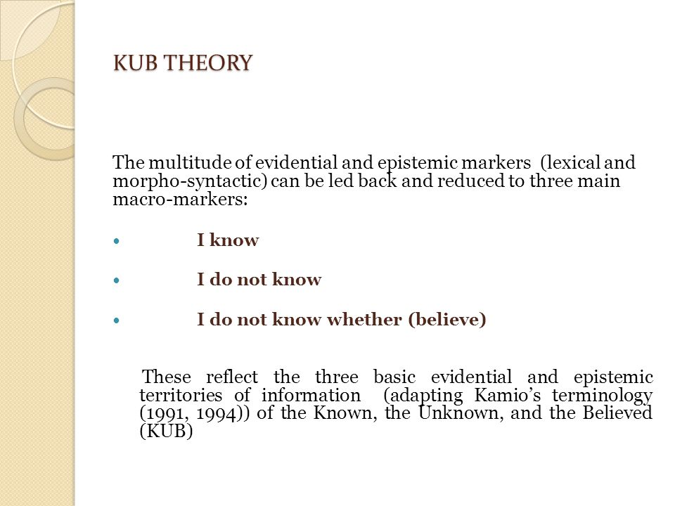 KUB THEORY The multitude of evidential and epistemic markers (lexical and morpho-syntactic) can be led back and reduced to three main macro-markers: I know I do not know I do not know whether (believe) These reflect the three basic evidential and epistemic territories of information (adapting Kamio's terminology (1991, 1994)) of the Known, the Unknown, and the Believed (KUB)