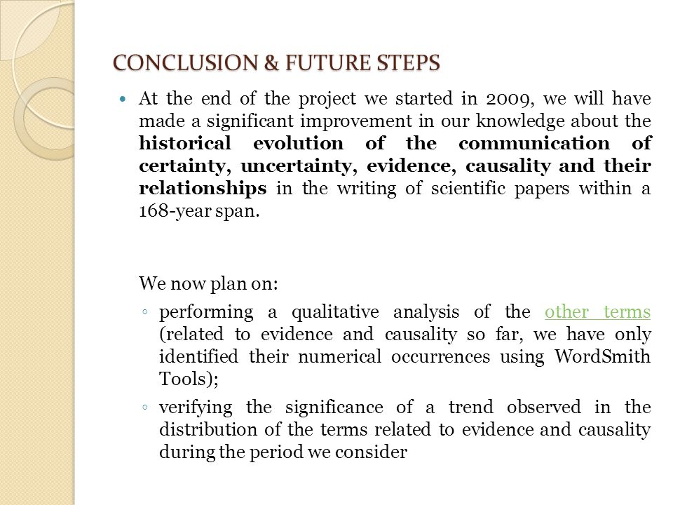 CONCLUSION & FUTURE STEPS At the end of the project we started in 2009, we will have made a significant improvement in our knowledge about the historical evolution of the communication of certainty, uncertainty, evidence, causality and their relationships in the writing of scientific papers within a 168-year span.