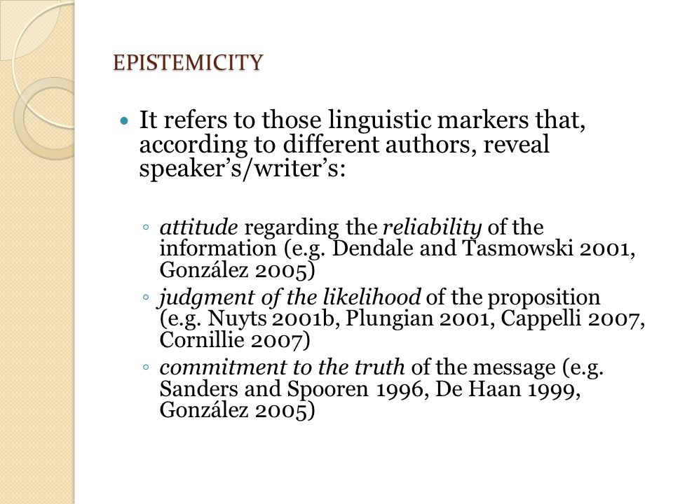 EPISTEMICITY It refers to those linguistic markers that, according to different authors, reveal speaker's/writer's: ◦ attitude regarding the reliability of the information (e.g.