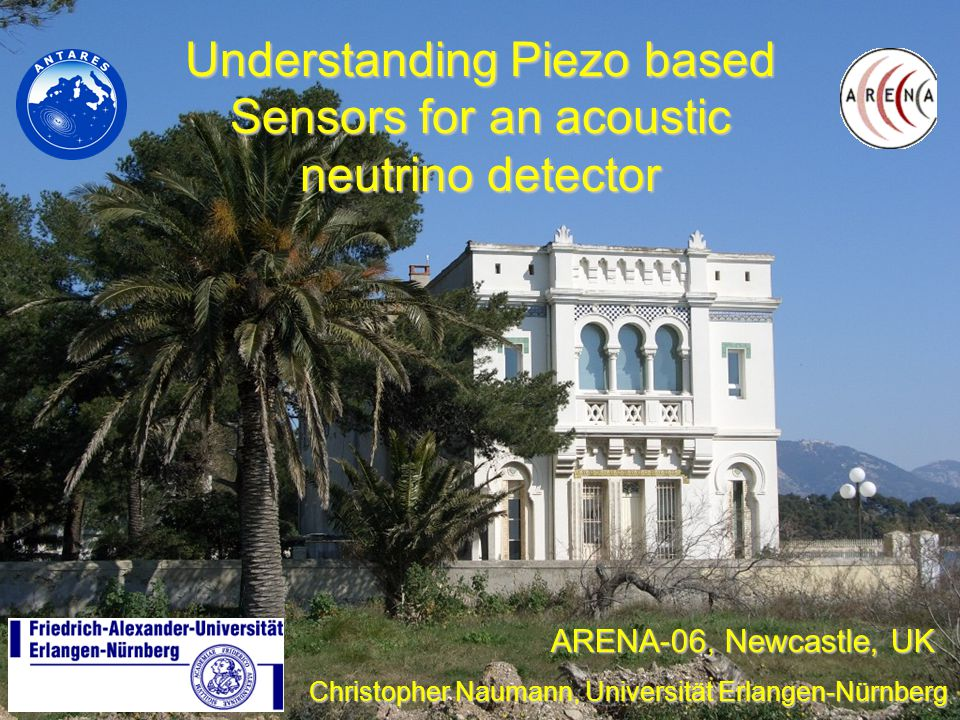 Understanding Piezo based Sensors for an acoustic neutrino detector Christopher Naumann, Universität Erlangen-Nürnberg ARENA-06, Newcastle, UK