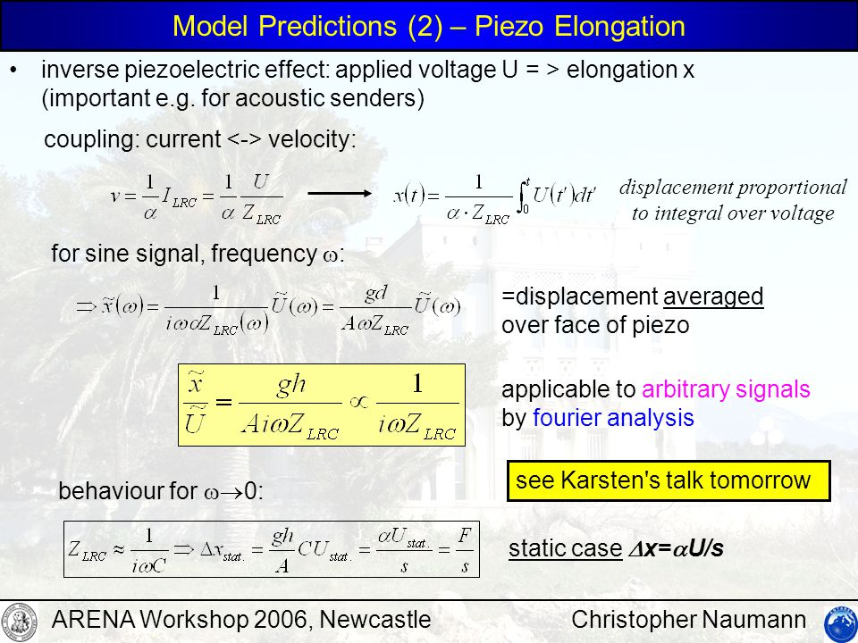 Christopher NaumannARENA Workshop 2006, Newcastle Model Predictions (2) – Piezo Elongation inverse piezoelectric effect: applied voltage U = > elongation x (important e.g.