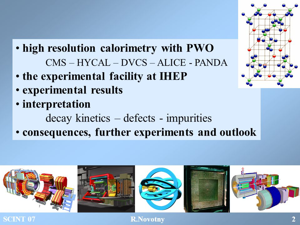 high resolution calorimetry with PWO CMS – HYCAL – DVCS – ALICE - PANDA the experimental facility at IHEP experimental results interpretation decay kinetics – defects - impurities consequences, further experiments and outlook SCINT 07 R.Novotny 2
