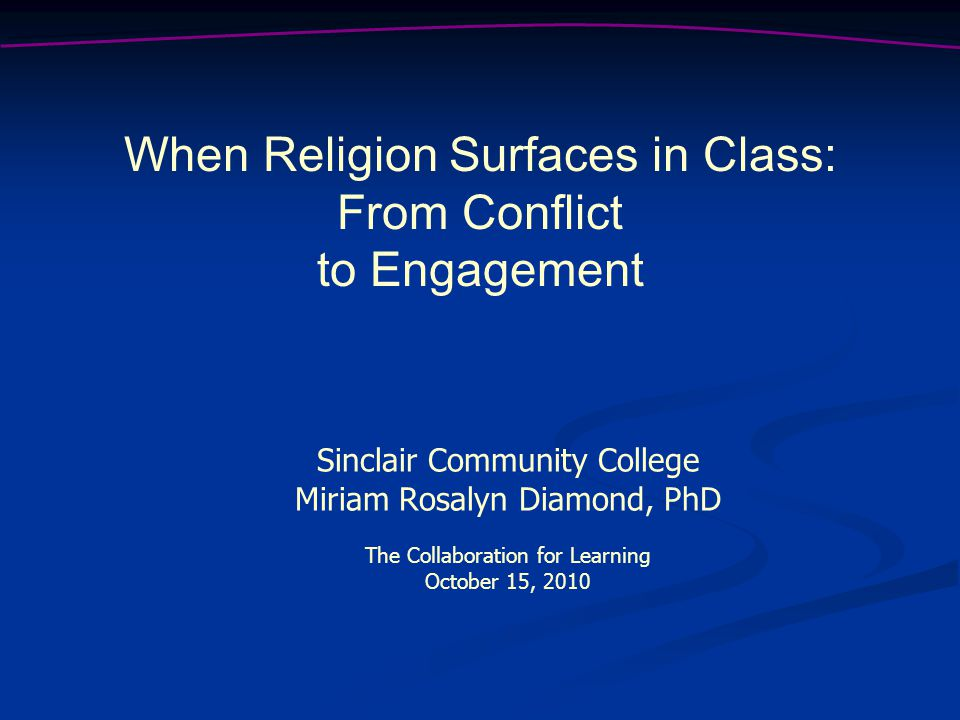 Sinclair Community College Miriam Rosalyn Diamond, PhD The Collaboration for Learning October 15, 2010 When Religion Surfaces in Class: From Conflict to Engagement
