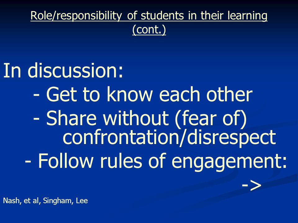 Role/responsibility of students in their learning (cont.) In discussion: - Get to know each other - Share without (fear of) confrontation/disrespect - Follow rules of engagement: -> Nash, et al, Singham, Lee