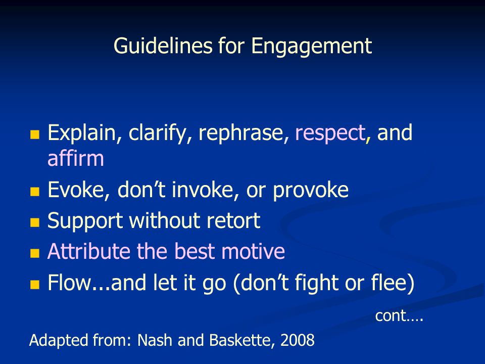 Guidelines for Engagement Explain, clarify, rephrase, respect, and affirm Evoke, don't invoke, or provoke Support without retort Attribute the best motive Flow...and let it go (don't fight or flee) cont….