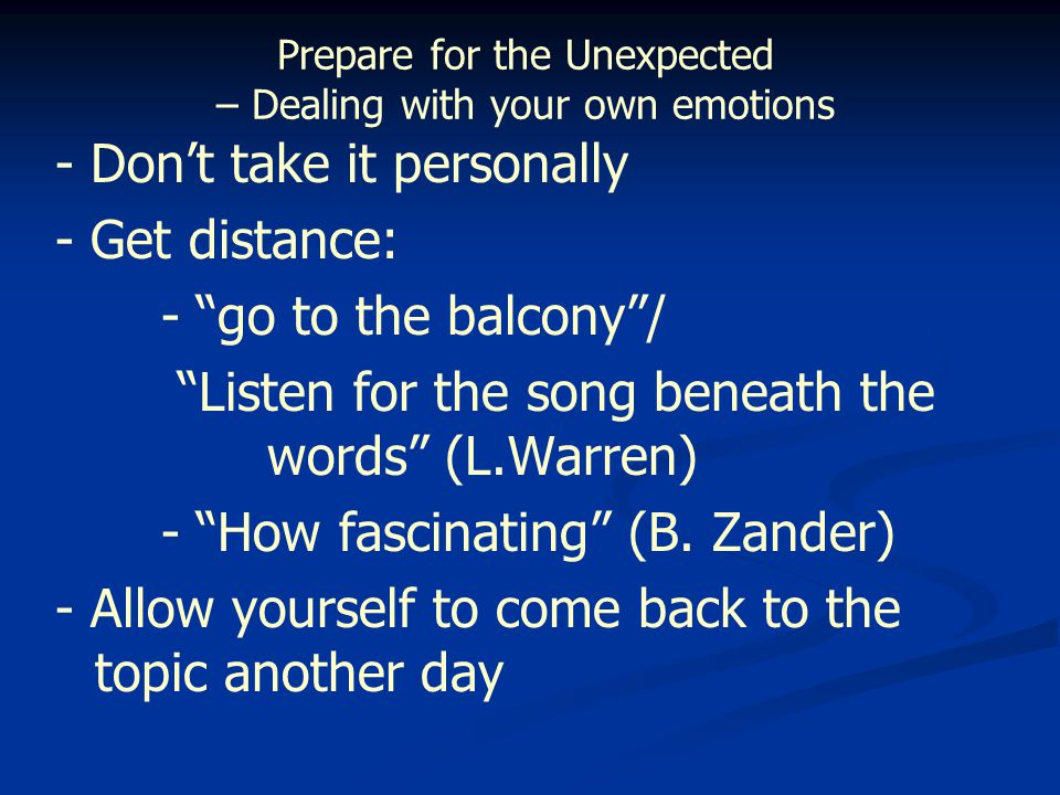 Prepare for the Unexpected – Dealing with your own emotions - Don't take it personally - Get distance: - go to the balcony / Listen for the song beneath the words (L.Warren) - How fascinating (B.