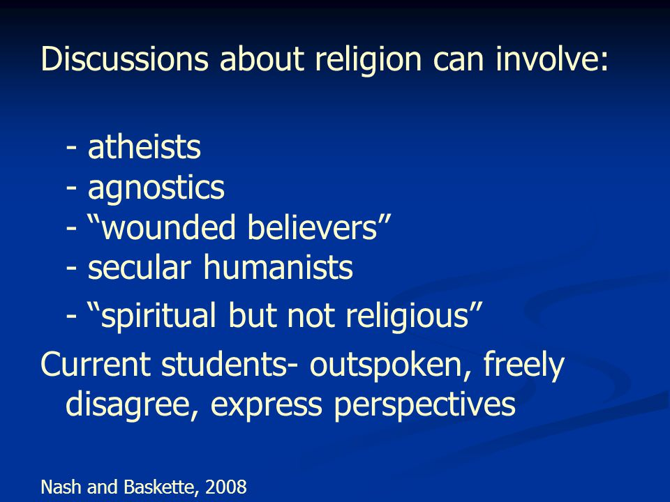 Discussions about religion can involve: - atheists - agnostics - wounded believers - secular humanists - spiritual but not religious Current students- outspoken, freely disagree, express perspectives Nash and Baskette, 2008