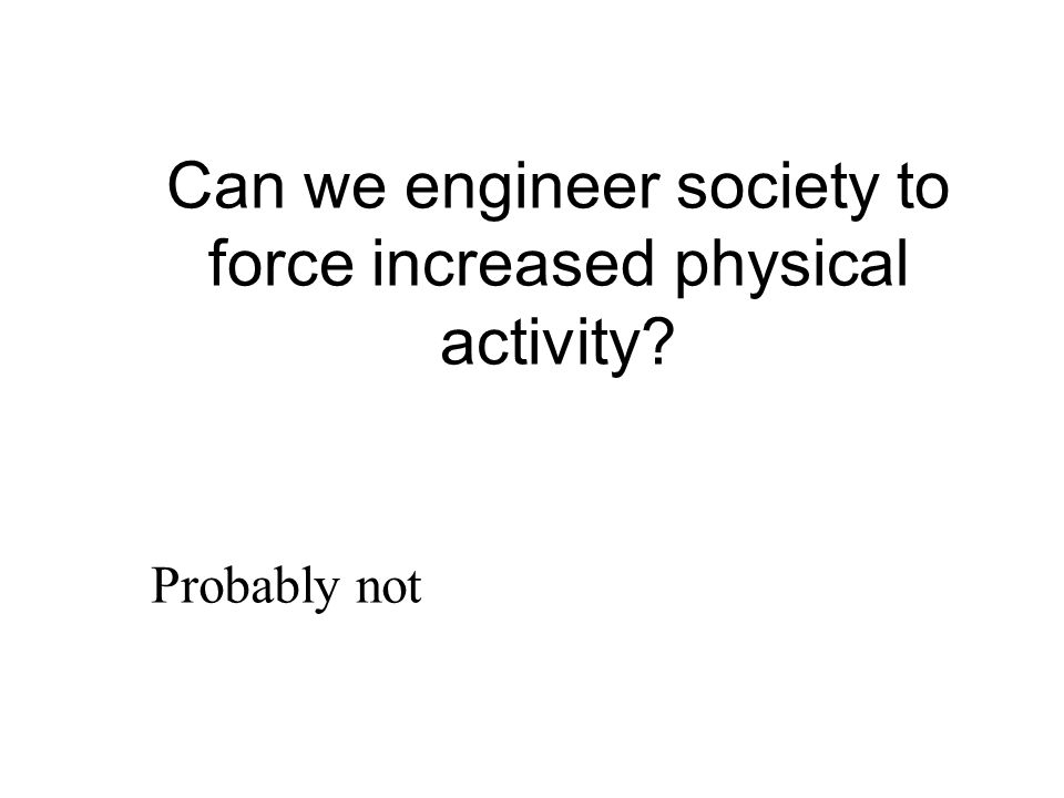 Can we engineer society to force increased physical activity? Probably not
