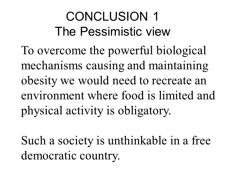 CONCLUSION 1 The Pessimistic view To overcome the powerful biological mechanisms causing and maintaining obesity we would need to recreate an environment where food is limited and physical activity is obligatory.