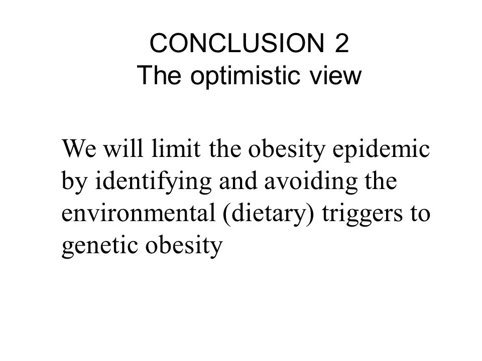 CONCLUSION 2 The optimistic view We will limit the obesity epidemic by identifying and avoiding the environmental (dietary) triggers to genetic obesity