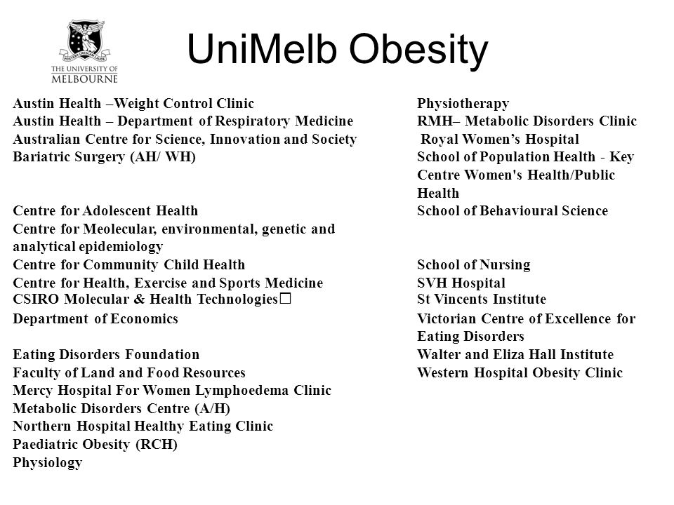 UniMelb Obesity Austin Health –Weight Control ClinicPhysiotherapy Austin Health – Department of Respiratory MedicineRMH– Metabolic Disorders Clinic Australian Centre for Science, Innovation and Society Royal Women's Hospital Bariatric Surgery (AH/ WH)School of Population Health - Key Centre Women s Health/Public Health Centre for Adolescent HealthSchool of Behavioural Science Centre for Meolecular, environmental, genetic and analytical epidemiology Centre for Community Child Health School of Nursing Centre for Health, Exercise and Sports Medicine SVH Hospital CSIRO Molecular & Health TechnologiesSt Vincents Institute Department of Economics Victorian Centre of Excellence for Eating Disorders Eating Disorders FoundationWalter and Eliza Hall Institute Faculty of Land and Food ResourcesWestern Hospital Obesity Clinic Mercy Hospital For Women Lymphoedema Clinic Metabolic Disorders Centre (A/H) Northern Hospital Healthy Eating Clinic Paediatric Obesity (RCH) Physiology
