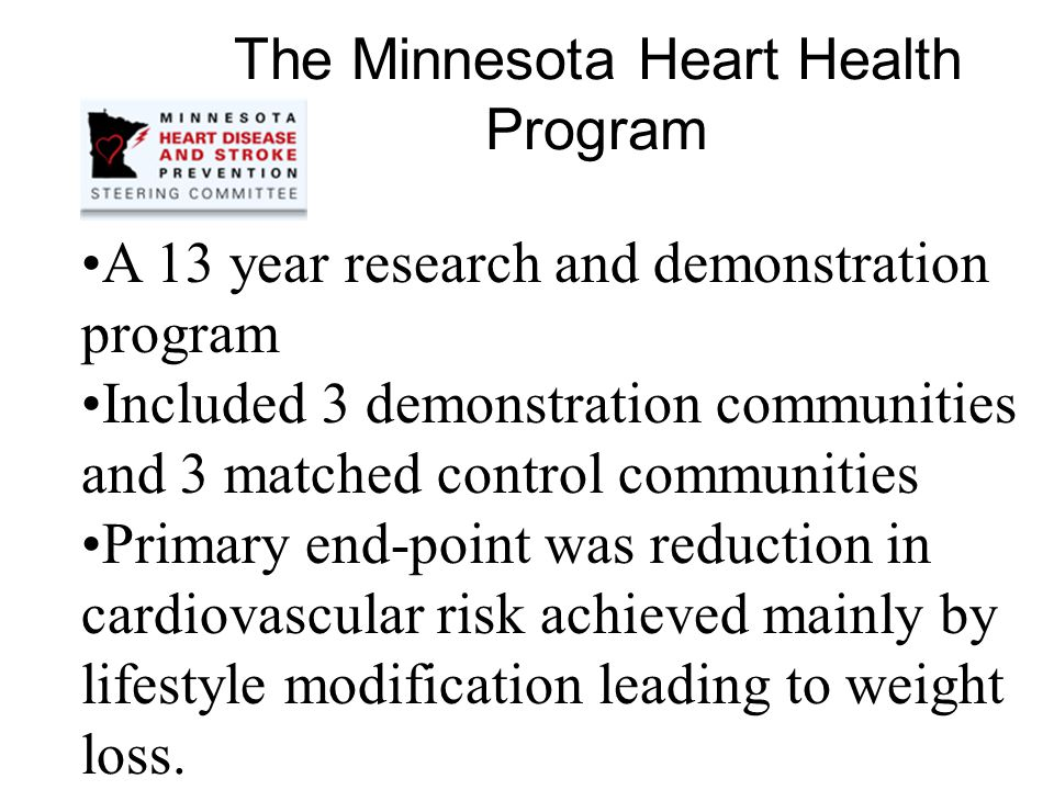 The Minnesota Heart Health Program A 13 year research and demonstration program Included 3 demonstration communities and 3 matched control communities Primary end-point was reduction in cardiovascular risk achieved mainly by lifestyle modification leading to weight loss.