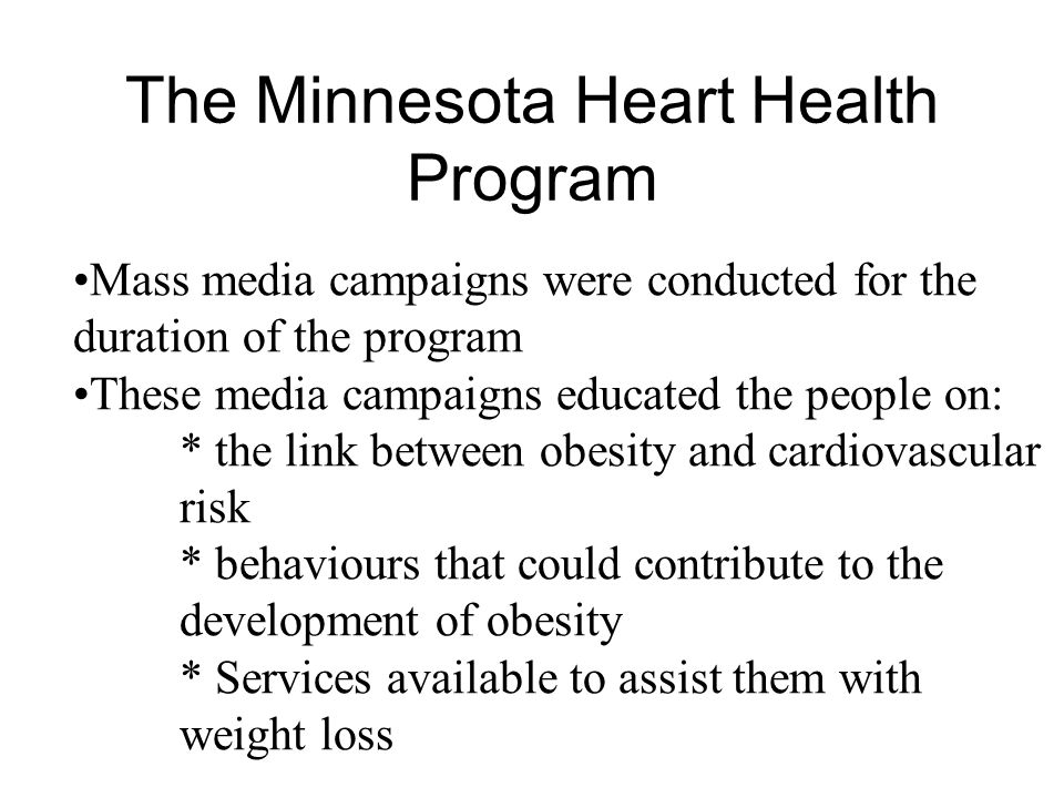 The Minnesota Heart Health Program Mass media campaigns were conducted for the duration of the program These media campaigns educated the people on: * the link between obesity and cardiovascular risk * behaviours that could contribute to the development of obesity * Services available to assist them with weight loss