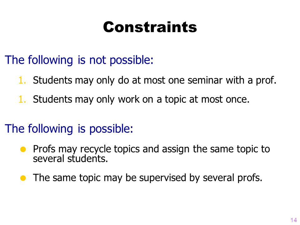 14 Constraints The following is not possible: 1.Students may only do at most one seminar with a prof.