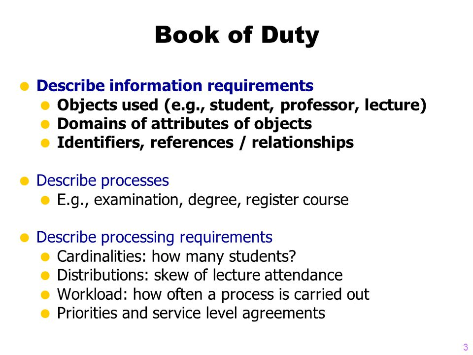 3 Book of Duty  Describe information requirements  Objects used (e.g., student, professor, lecture)  Domains of attributes of objects  Identifiers, references / relationships  Describe processes  E.g., examination, degree, register course  Describe processing requirements  Cardinalities: how many students.