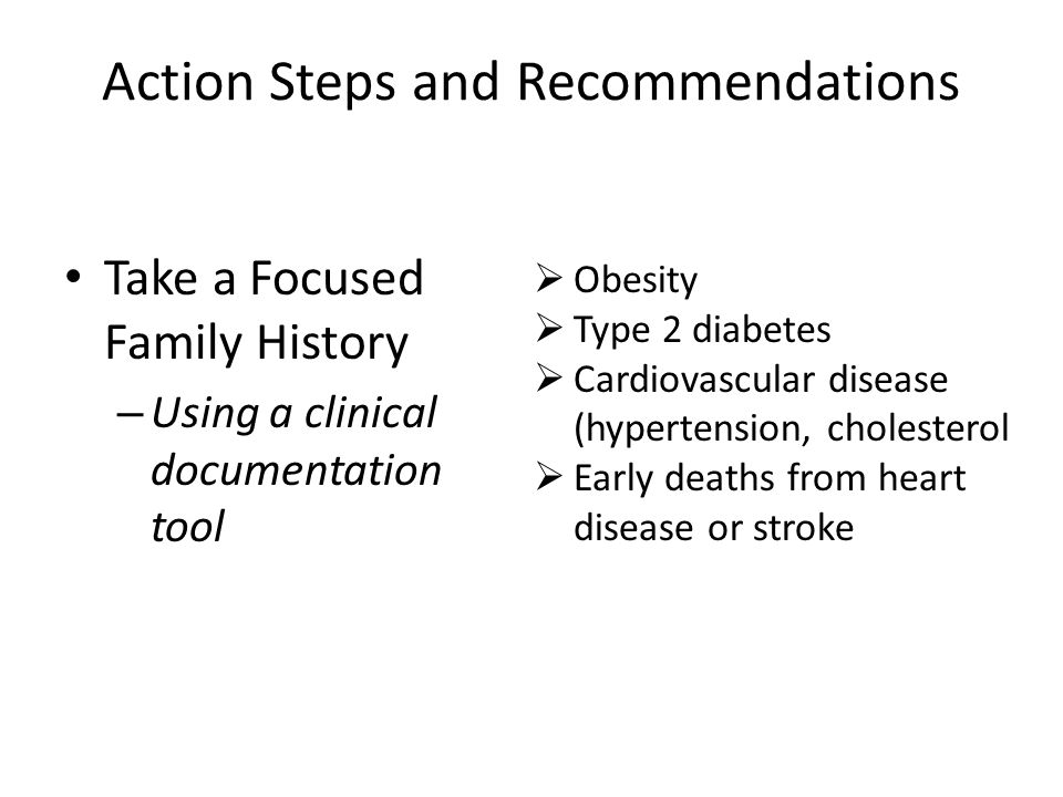 Action Steps and Recommendations Take a Focused Family History – Using a clinical documentation tool  Obesity  Type 2 diabetes  Cardiovascular disease (hypertension, cholesterol  Early deaths from heart disease or stroke
