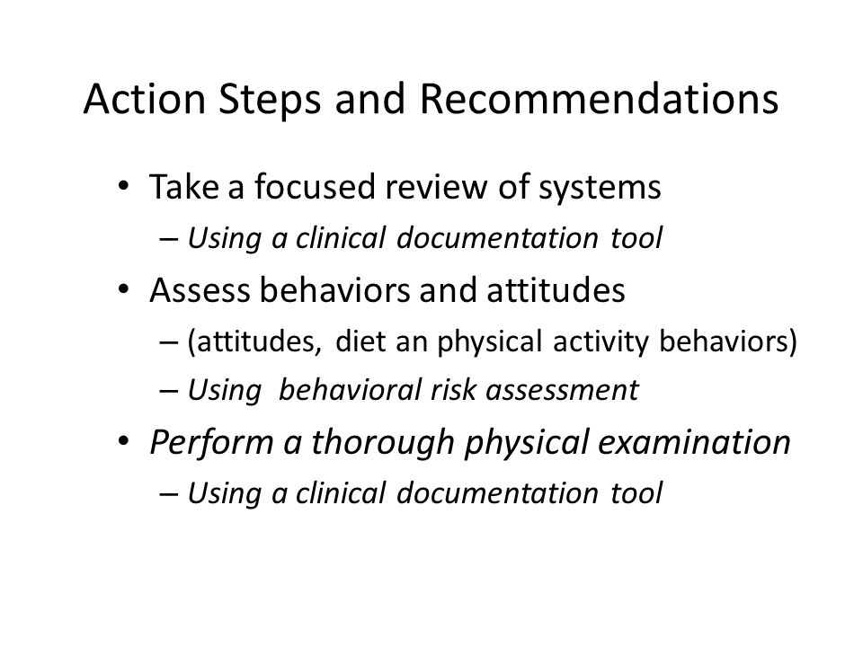Action Steps and Recommendations Take a focused review of systems – Using a clinical documentation tool Assess behaviors and attitudes – (attitudes, diet an physical activity behaviors) – Using behavioral risk assessment Perform a thorough physical examination – Using a clinical documentation tool