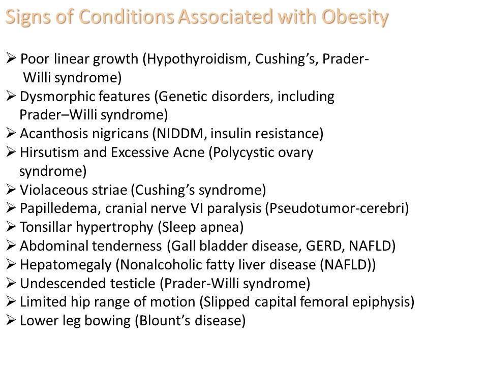 Signs of Conditions Associated with Obesity  Poor linear growth (Hypothyroidism, Cushing's, Prader- Willi syndrome)  Dysmorphic features (Genetic disorders, including Prader–Willi syndrome)  Acanthosis nigricans (NIDDM, insulin resistance)  Hirsutism and Excessive Acne (Polycystic ovary syndrome)  Violaceous striae (Cushing's syndrome)  Papilledema, cranial nerve VI paralysis (Pseudotumor-cerebri)  Tonsillar hypertrophy (Sleep apnea)  Abdominal tenderness (Gall bladder disease, GERD, NAFLD)  Hepatomegaly (Nonalcoholic fatty liver disease (NAFLD))  Undescended testicle (Prader-Willi syndrome)  Limited hip range of motion (Slipped capital femoral epiphysis)  Lower leg bowing (Blount's disease)