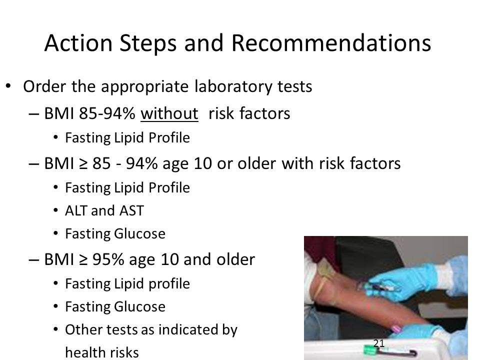 Action Steps and Recommendations Order the appropriate laboratory tests – BMI 85-94% without risk factors Fasting Lipid Profile – BMI ≥ 85 - 94% age 10 or older with risk factors Fasting Lipid Profile ALT and AST Fasting Glucose – BMI ≥ 95% age 10 and older Fasting Lipid profile Fasting Glucose Other tests as indicated by health risks 21