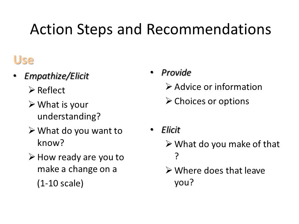 Action Steps and Recommendations Use Empathize/Elicit Empathize/Elicit  Reflect  What is your understanding.