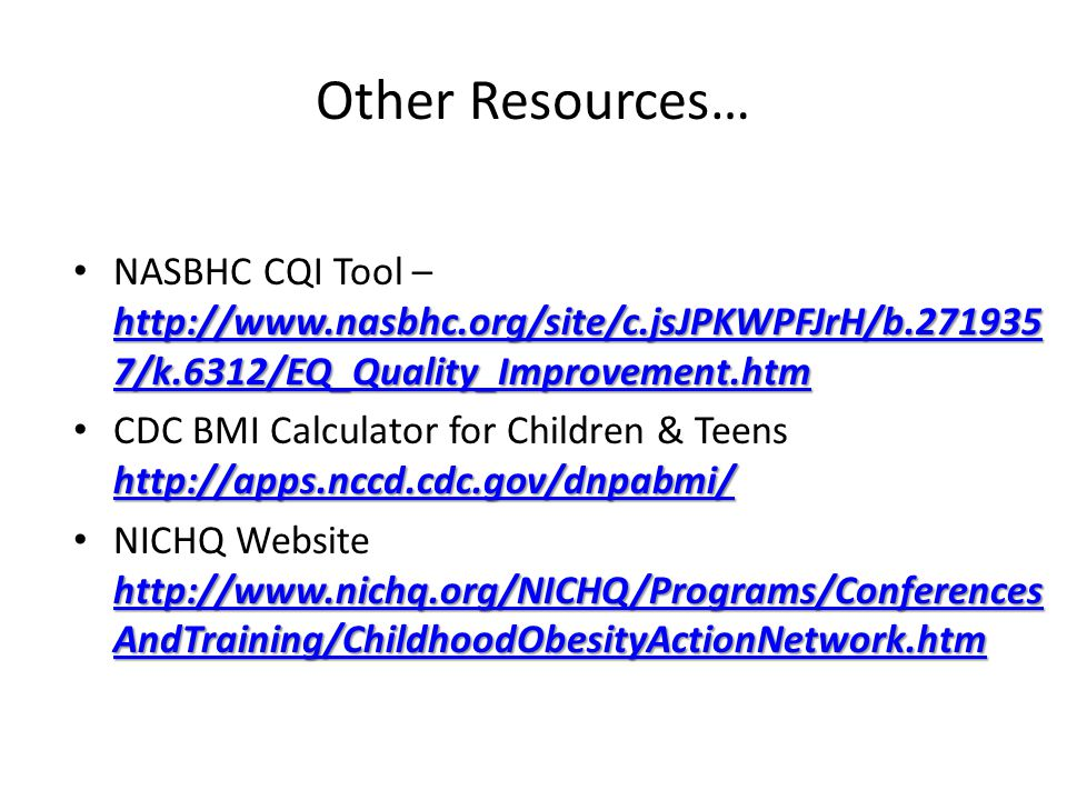 Other Resources… http://www.nasbhc.org/site/c.jsJPKWPFJrH/b.271935 7/k.6312/EQ_Quality_Improvement.htm http://www.nasbhc.org/site/c.jsJPKWPFJrH/b.271935 7/k.6312/EQ_Quality_Improvement.htm NASBHC CQI Tool – http://www.nasbhc.org/site/c.jsJPKWPFJrH/b.271935 7/k.6312/EQ_Quality_Improvement.htm http://www.nasbhc.org/site/c.jsJPKWPFJrH/b.271935 7/k.6312/EQ_Quality_Improvement.htm http://apps.nccd.cdc.gov/dnpabmi/ http://apps.nccd.cdc.gov/dnpabmi/ CDC BMI Calculator for Children & Teens http://apps.nccd.cdc.gov/dnpabmi/ http://apps.nccd.cdc.gov/dnpabmi/ http://www.nichq.org/NICHQ/Programs/Conferences AndTraining/ChildhoodObesityActionNetwork.htm http://www.nichq.org/NICHQ/Programs/Conferences AndTraining/ChildhoodObesityActionNetwork.htm NICHQ Website http://www.nichq.org/NICHQ/Programs/Conferences AndTraining/ChildhoodObesityActionNetwork.htm http://www.nichq.org/NICHQ/Programs/Conferences AndTraining/ChildhoodObesityActionNetwork.htm