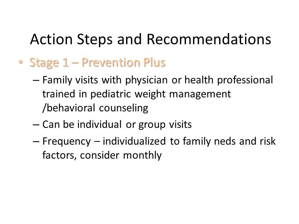 Action Steps and Recommendations Stage 1 – Prevention Plus Stage 1 – Prevention Plus – Family visits with physician or health professional trained in pediatric weight management /behavioral counseling – Can be individual or group visits – Frequency – individualized to family neds and risk factors, consider monthly