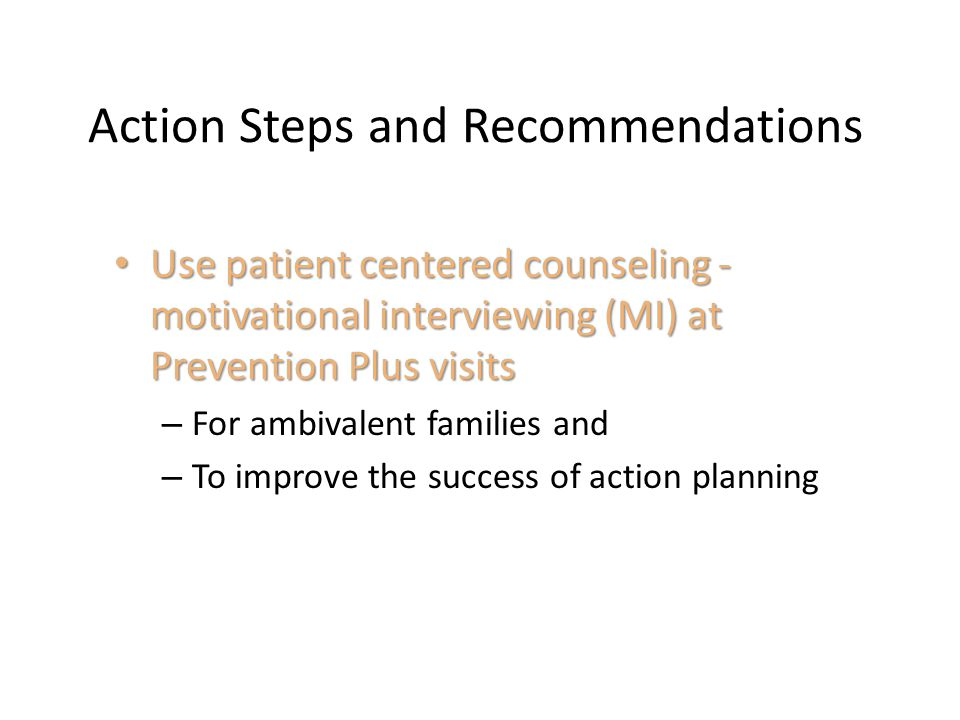 Action Steps and Recommendations Use patient centered counseling - motivational interviewing (MI) at Prevention Plus visits Use patient centered couns