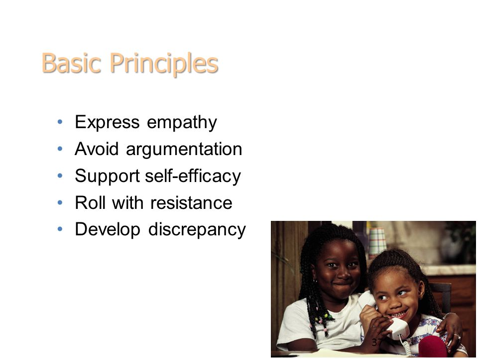 Basic Principles Express empathy Avoid argumentation Support self-efficacy Roll with resistance Develop discrepancy 37