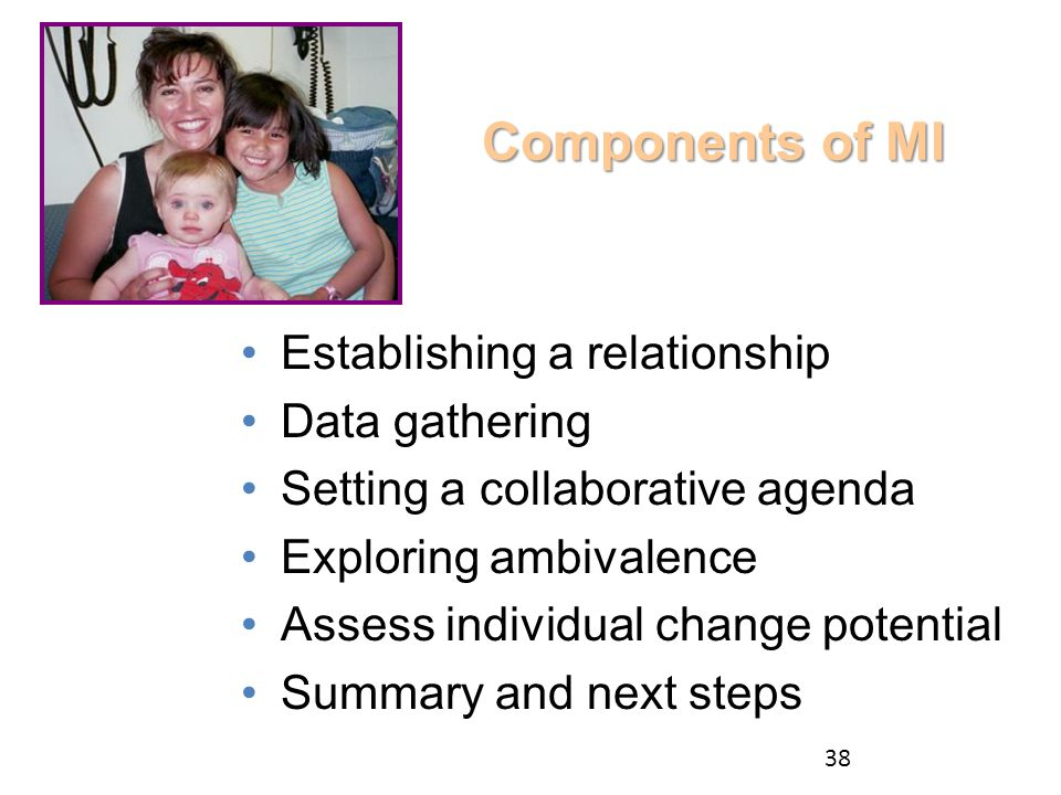 Components of MI Establishing a relationship Data gathering Setting a collaborative agenda Exploring ambivalence Assess individual change potential Summary and next steps 38