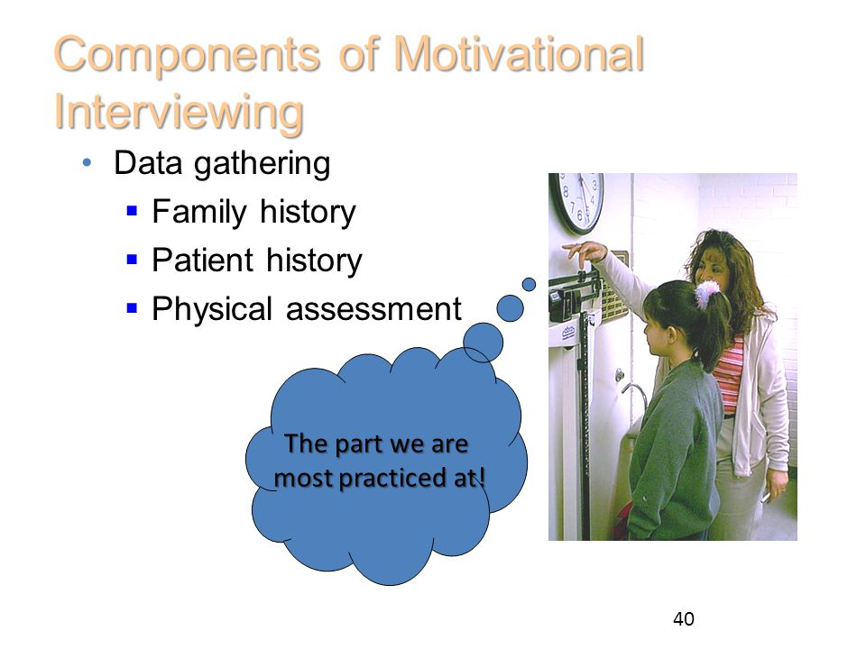 Components of Motivational Interviewing Data gathering  Family history  Patient history  Physical assessment The part we are most practiced at! mos