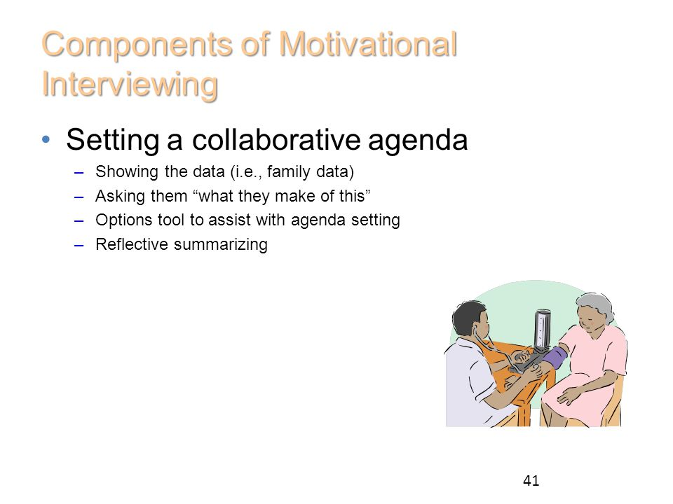Components of Motivational Interviewing Setting a collaborative agenda –Showing the data (i.e., family data) –Asking them what they make of this –Options tool to assist with agenda setting –Reflective summarizing 41