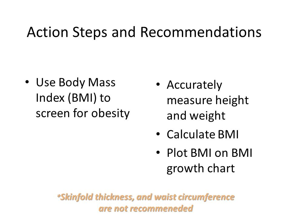 Action Steps and Recommendations Use Body Mass Index (BMI) to screen for obesity Accurately measure height and weight Calculate BMI Plot BMI on BMI gr