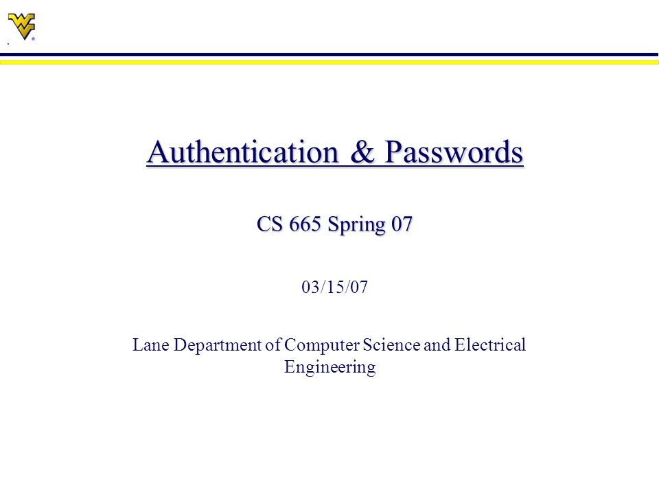 Authentication & Passwords CS 665 Spring 07 Authentication & Passwords CS 665 Spring 07 03/15/07 Lane Department of Computer Science and Electrical Engineering