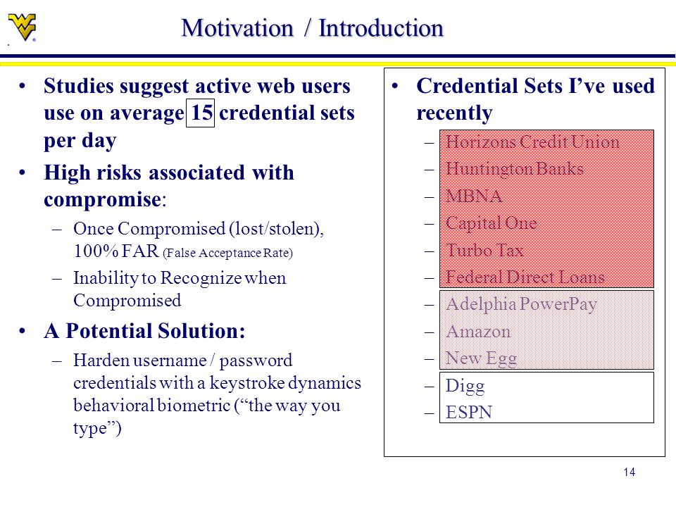 14 Studies suggest active web users use on average 15 credential sets per day High risks associated with compromise: –Once Compromised (lost/stolen), 100% FAR (False Acceptance Rate) –Inability to Recognize when Compromised A Potential Solution: –Harden username / password credentials with a keystroke dynamics behavioral biometric ( the way you type ) Credential Sets I've used recently –Horizons Credit Union –Huntington Banks –MBNA –Capital One –Turbo Tax –Federal Direct Loans –Adelphia PowerPay –Amazon –New Egg –Digg –ESPN Motivation / Introduction