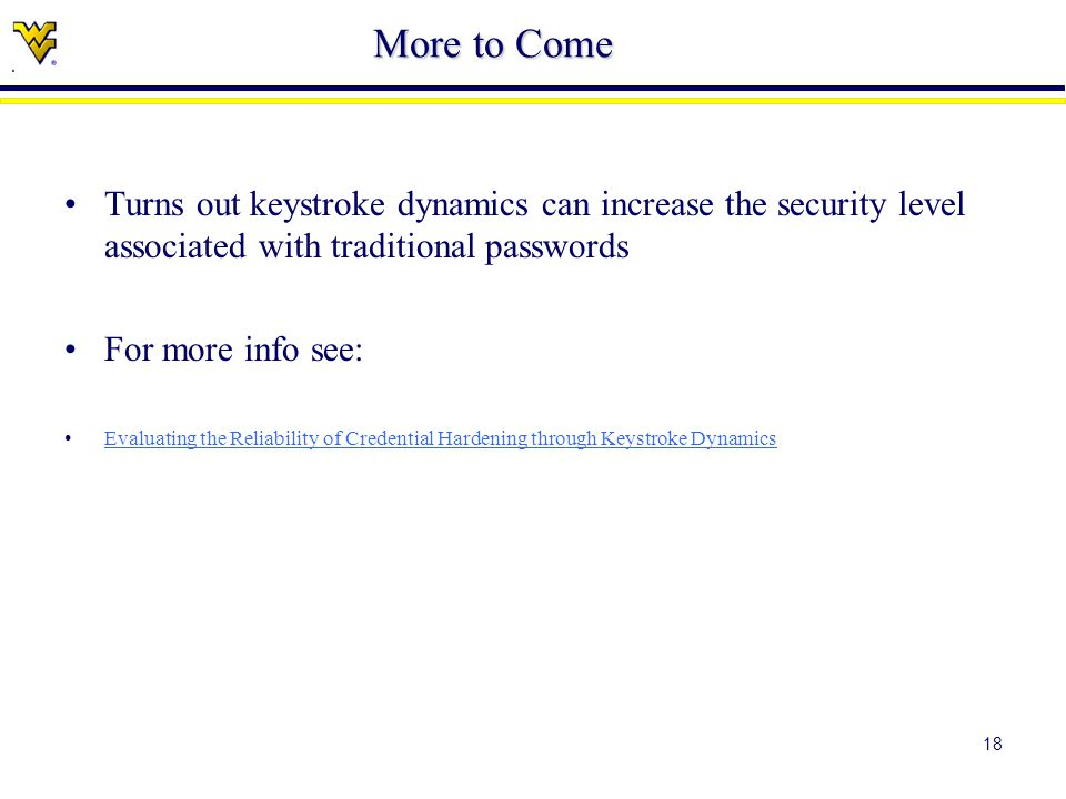 18 More to Come Turns out keystroke dynamics can increase the security level associated with traditional passwords For more info see: Evaluating the Reliability of Credential Hardening through Keystroke Dynamics