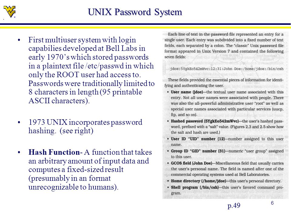 6 UNIX Password System p.49 First multiuser system with login capabilies developed at Bell Labs in early 1970's which stored passwords in a plaintext file /etc/passwd in which only the ROOT user had access to.