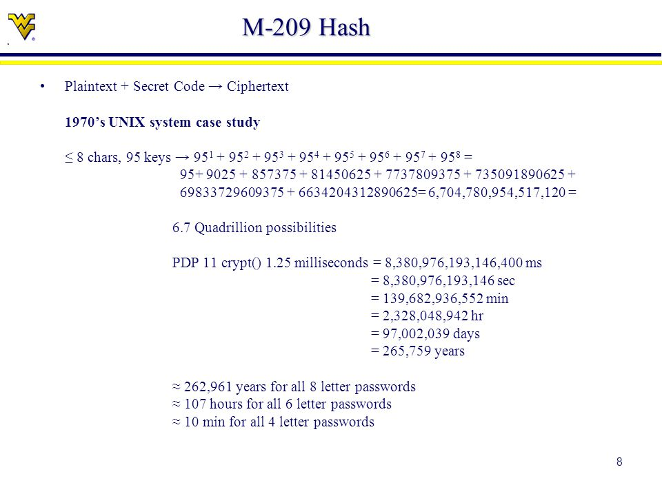8 M-209 Hash Plaintext + Secret Code → Ciphertext 1970's UNIX system case study ≤ 8 chars, 95 keys → 95 1 + 95 2 + 95 3 + 95 4 + 95 5 + 95 6 + 95 7 + 95 8 = 95+ 9025 + 857375 + 81450625 + 7737809375 + 735091890625 + 69833729609375 + 6634204312890625= 6,704,780,954,517,120 = 6.7 Quadrillion possibilities PDP 11 crypt() 1.25 milliseconds = 8,380,976,193,146,400 ms = 8,380,976,193,146 sec = 139,682,936,552 min = 2,328,048,942 hr = 97,002,039 days = 265,759 years ≈ 262,961 years for all 8 letter passwords ≈ 107 hours for all 6 letter passwords ≈ 10 min for all 4 letter passwords