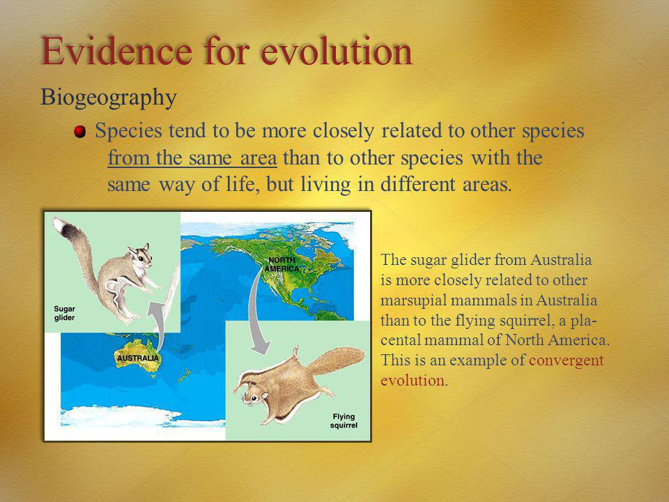 Evidence for evolution Biogeography Species tend to be more closely related to other species from the same area than to other species with the same wa